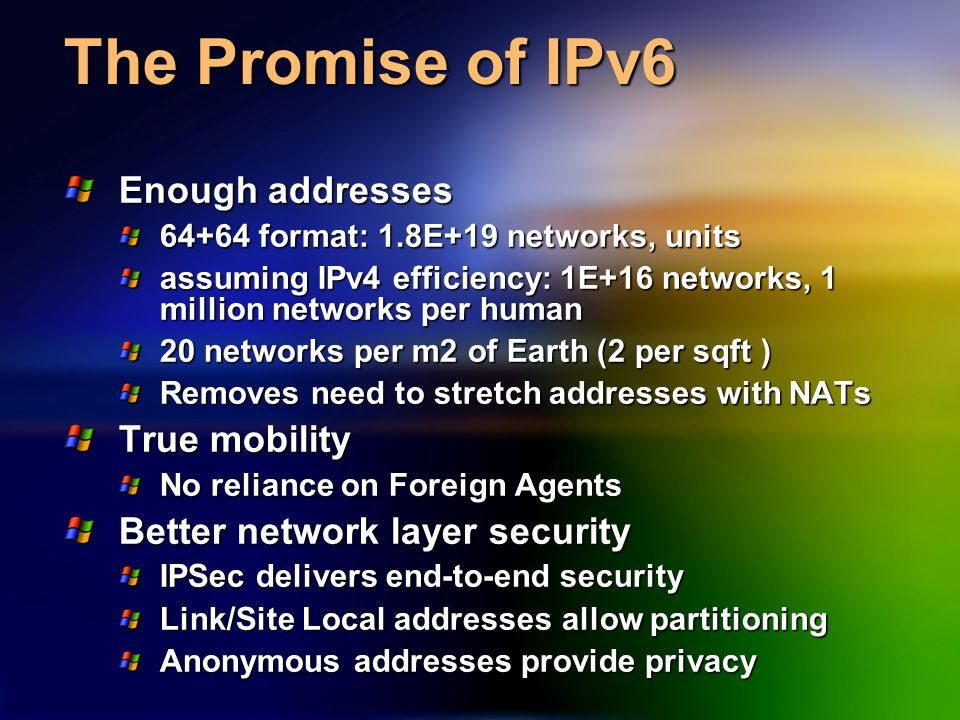 The Promise of IPv6 Enough addresses 64+64 format: 1.8E+19 networks, units assuming IPv4 efficiency: 1E+16 networks, 1 million networks per human 20 networks per m2 of Earth (2 per sqft ) Removes need to stretch addresses with NATs True mobility No reliance on Foreign Agents Better network layer security IPSec delivers end-to-end security Link/Site Local addresses allow partitioning Anonymous addresses provide privacy