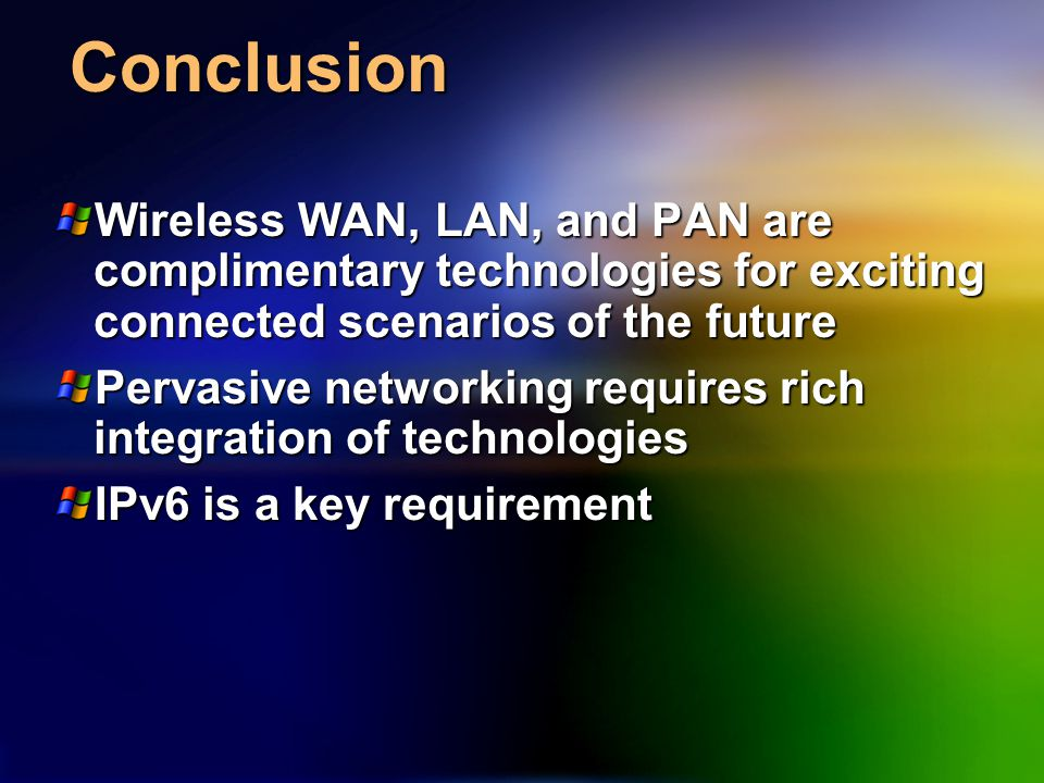 Conclusion Wireless WAN, LAN, and PAN are complimentary technologies for exciting connected scenarios of the future Pervasive networking requires rich integration of technologies IPv6 is a key requirement