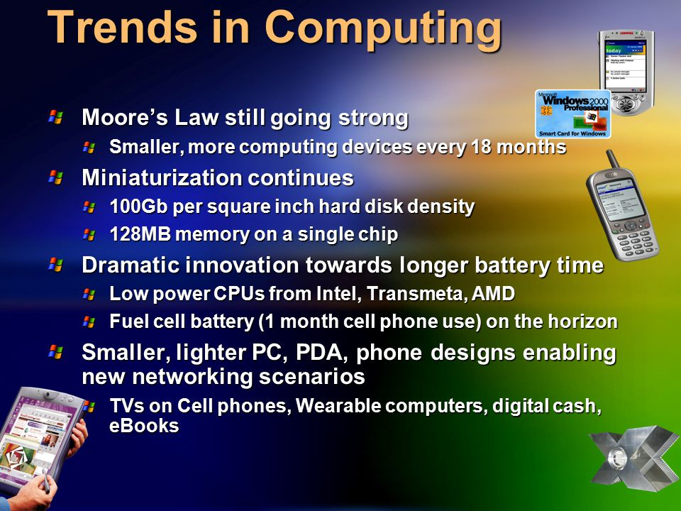 Trends in Applications XML revolution leading to web services Peer-to-Peer enables compelling scenarios Presence a paradigm shift in Real Time Communications and Collaboration Net attached Consumer Electronics and Gaming appliances emerging Applications assuming always on connectivity, anywhere
