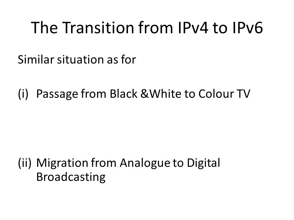 The Transition from IPv4 to IPv6 Similar situation as for (i)Passage from Black &White to Colour TV (ii)Migration from Analogue to Digital Broadcastin