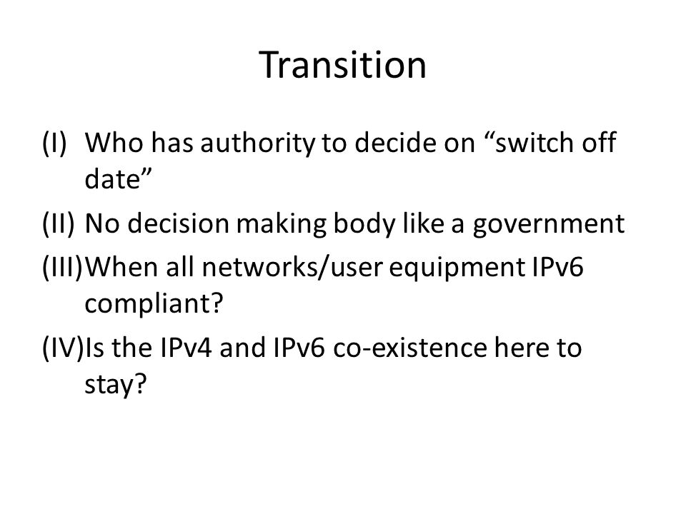 "Transition (I)Who has authority to decide on ""switch off date"" (II)No decision making body like a government (III)When all networks/user equipment IPv"
