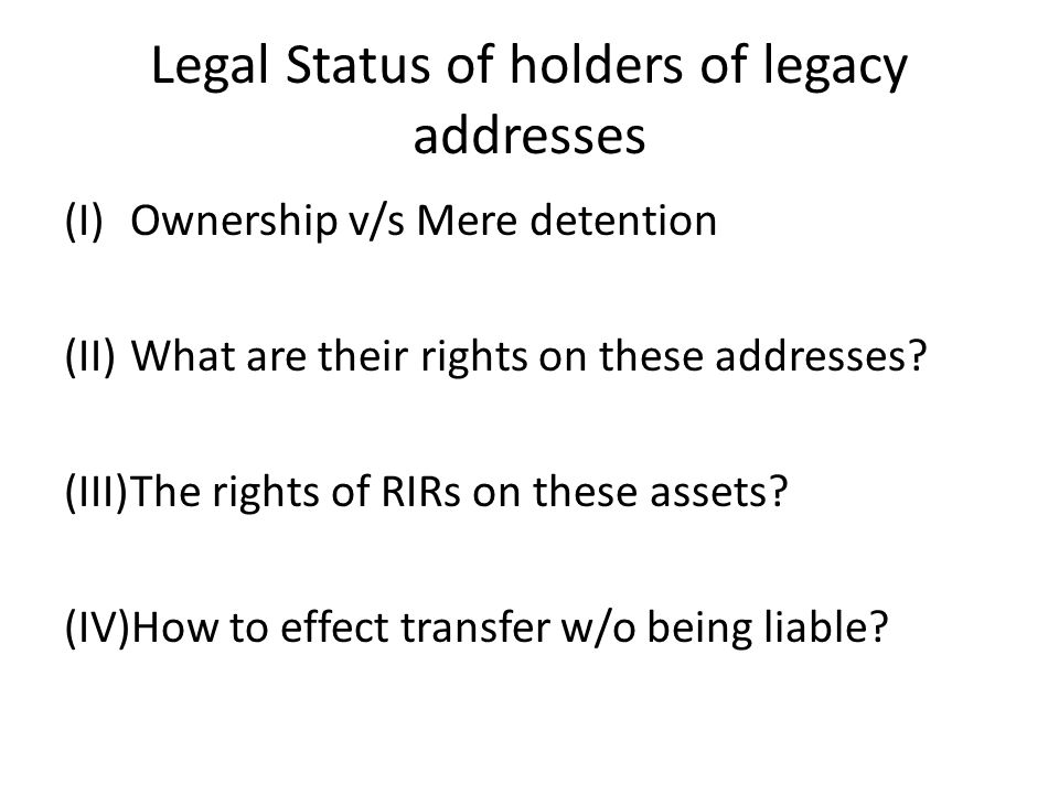 Legal Status of holders of legacy addresses (I)Ownership v/s Mere detention (II)What are their rights on these addresses? (III)The rights of RIRs on t