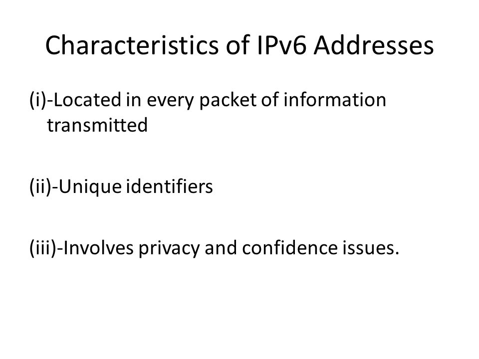 Characteristics of IPv6 Addresses (i)-Located in every packet of information transmitted (ii)-Unique identifiers (iii)-Involves privacy and confidence