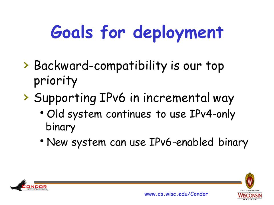 www.cs.wisc.edu/Condor Goals for deployment › Backward-compatibility is our top priority › Supporting IPv6 in incremental way  Old system continues t