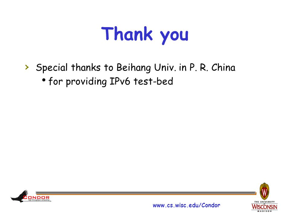 www.cs.wisc.edu/Condor Thank you › Special thanks to Beihang Univ. in P. R. China  for providing IPv6 test-bed