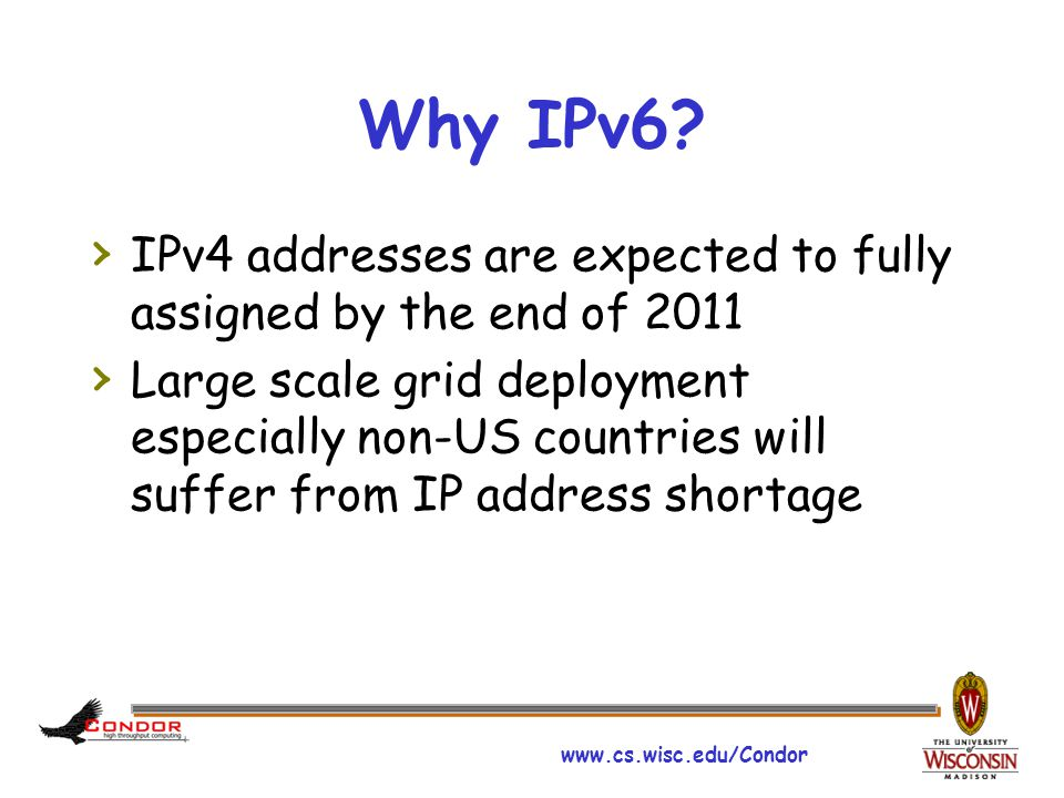 www.cs.wisc.edu/Condor Why IPv6? › IPv4 addresses are expected to fully assigned by the end of 2011 › Large scale grid deployment especially non-US co