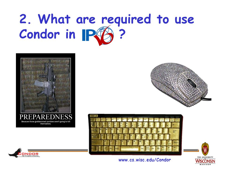 www.cs.wisc.edu/Condor Requirement for IPv6 › Every software and hardware stack should be rebuilt and tested  IPv6 has no 'protocol-level' compatibility to IPv4 › Most of current operating systems, switches, routers fully support IPv6  (Almost) Every OS that Condor supports provides IPv6