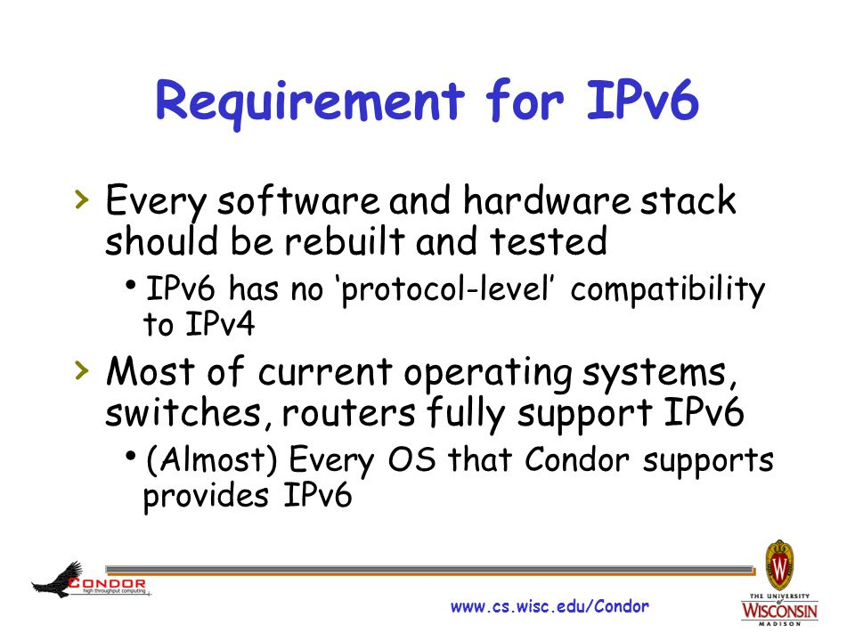 www.cs.wisc.edu/Condor Condor Requirement for IPv6 › Most of external libraries that Condor use are IPv6 supported  Exception: Storage Resource Broker from SDSC (for Stork)