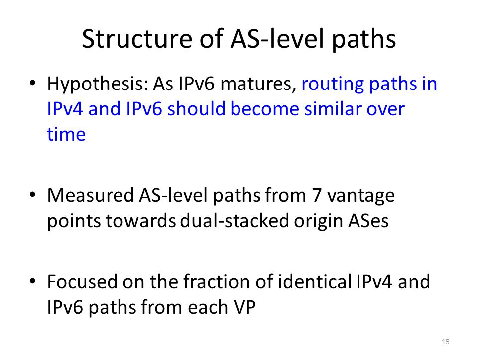 15 Structure of AS-level paths Hypothesis: As IPv6 matures, routing paths in IPv4 and IPv6 should become similar over time Measured AS-level paths from 7 vantage points towards dual-stacked origin ASes Focused on the fraction of identical IPv4 and IPv6 paths from each VP