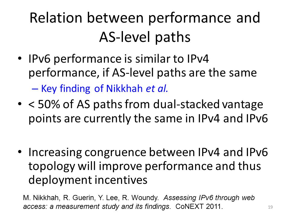 19 Relation between performance and AS-level paths IPv6 performance is similar to IPv4 performance, if AS-level paths are the same – Key finding of Nikkhah et al.