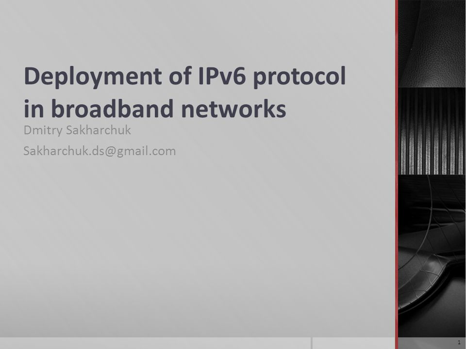 Deployment of IPv6 protocol in broadband networks Dmitry Sakharchuk Sakharchuk.ds@gmail.com 1