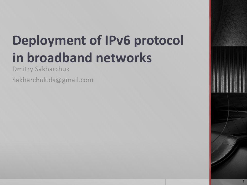 Deployment of IPv6 protocol in broadband networks Dmitry Sakharchuk Sakharchuk.ds@gmail.com 1