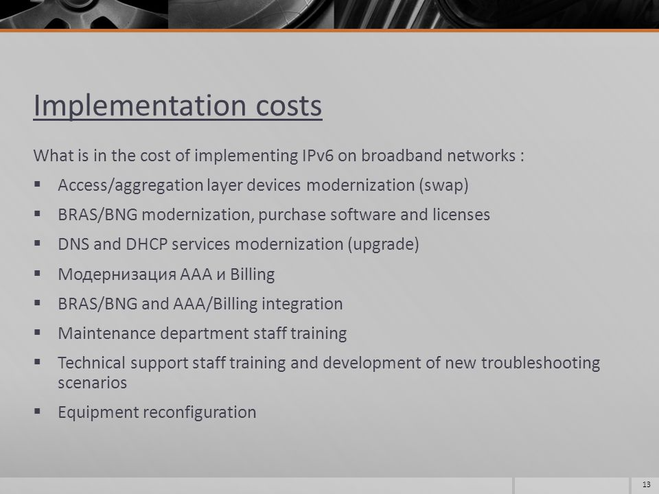 Implementation costs What is in the cost of implementing IPv6 on broadband networks :  Access/aggregation layer devices modernization (swap)  BRAS/B