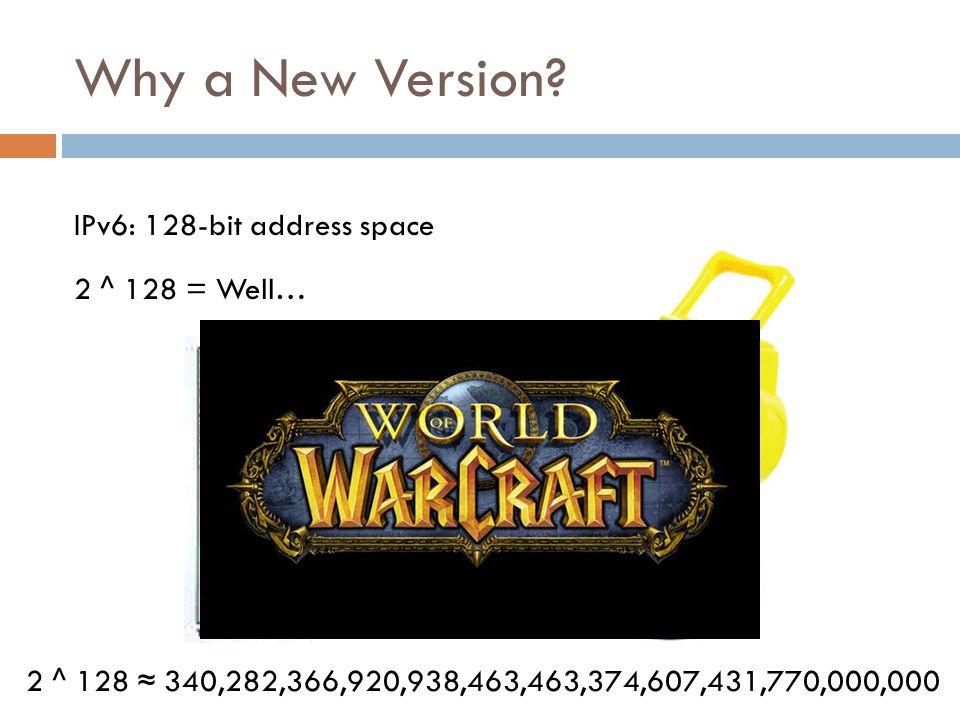 IPv6: 128-bit address space 2 ^ 128 = Well… 2 ^ 128 ≈ 340,282,366,920,938,463,463,374,607,431,770,000,000