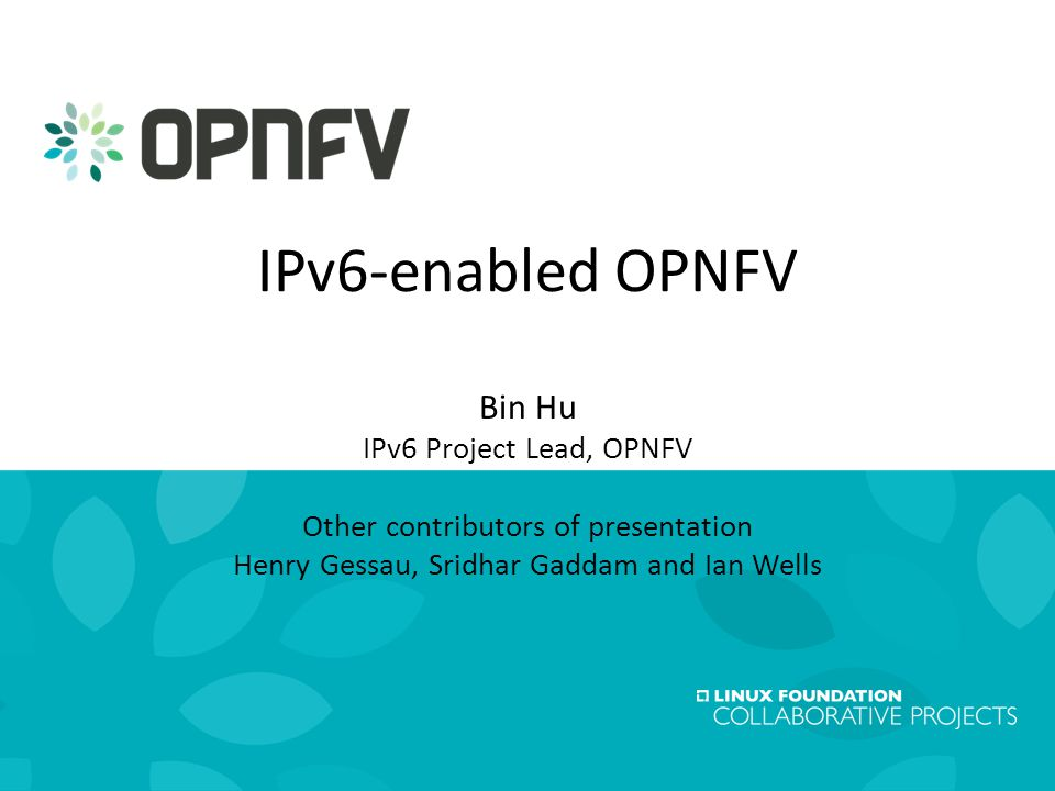 1 Linux Foundation Collaboration Summit19 February 2015 IPv6-enabled OPNFV Bin Hu IPv6 Project Lead, OPNFV Other contributors of presentation Henry Gessau, Sridhar Gaddam and Ian Wells