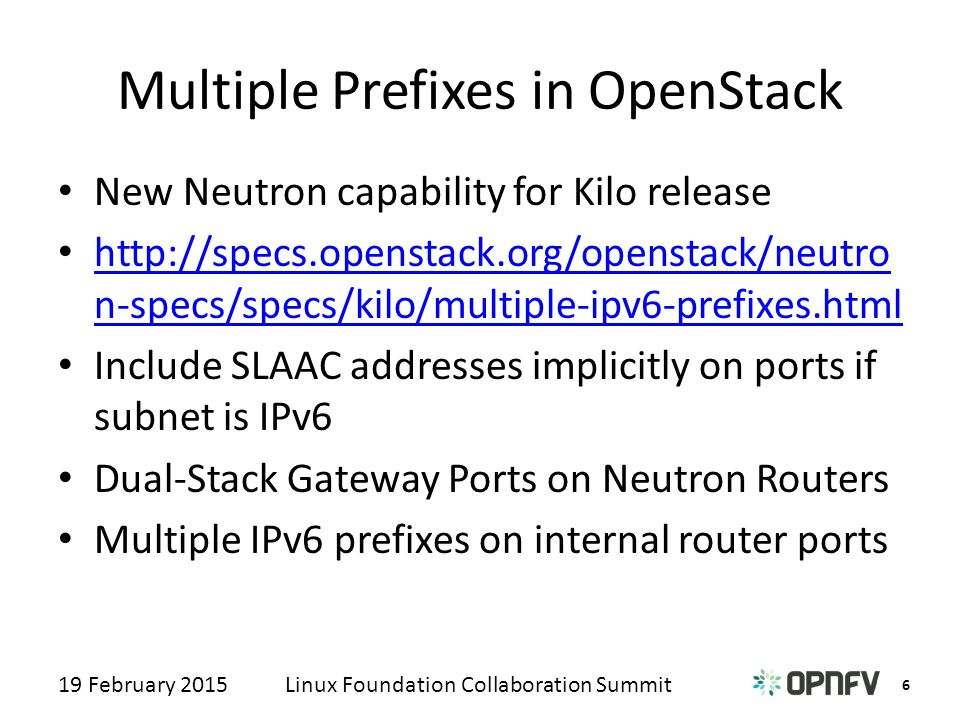 6 Linux Foundation Collaboration Summit19 February 2015 Multiple Prefixes in OpenStack New Neutron capability for Kilo release http://specs.openstack.org/openstack/neutro n-specs/specs/kilo/multiple-ipv6-prefixes.html http://specs.openstack.org/openstack/neutro n-specs/specs/kilo/multiple-ipv6-prefixes.html Include SLAAC addresses implicitly on ports if subnet is IPv6 Dual-Stack Gateway Ports on Neutron Routers Multiple IPv6 prefixes on internal router ports