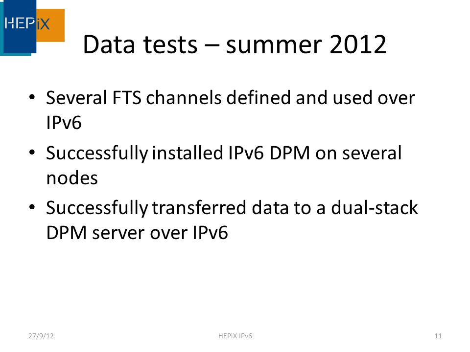 Data tests – summer 2012 Several FTS channels defined and used over IPv6 Successfully installed IPv6 DPM on several nodes Successfully transferred data to a dual-stack DPM server over IPv6 27/9/12HEPiX IPv611