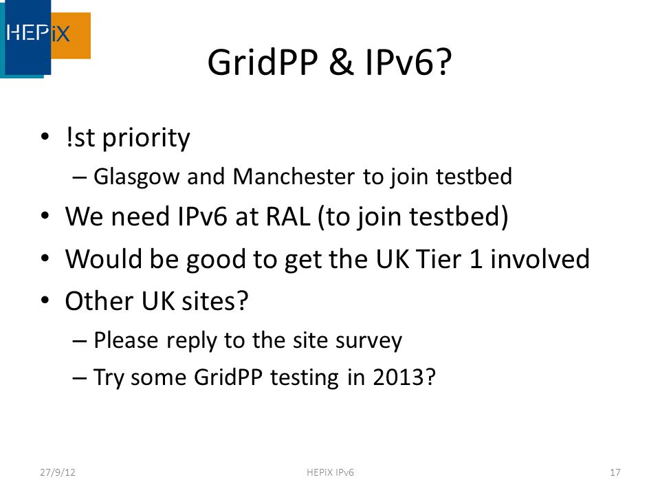 GridPP & IPv6? !st priority – Glasgow and Manchester to join testbed We need IPv6 at RAL (to join testbed) Would be good to get the UK Tier 1 involved