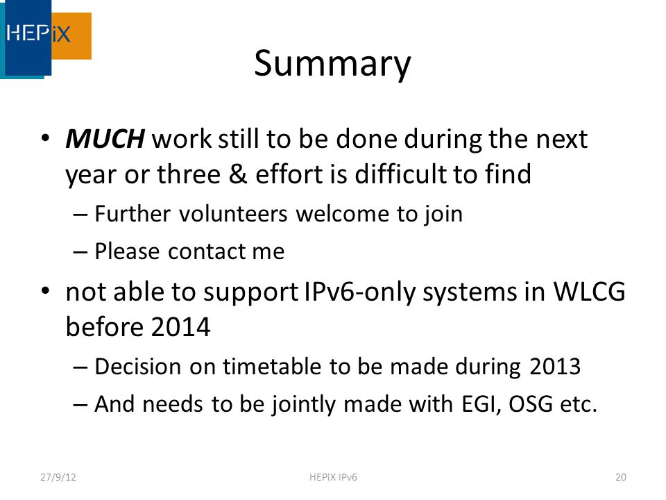 Summary MUCH work still to be done during the next year or three & effort is difficult to find – Further volunteers welcome to join – Please contact me not able to support IPv6-only systems in WLCG before 2014 – Decision on timetable to be made during 2013 – And needs to be jointly made with EGI, OSG etc.