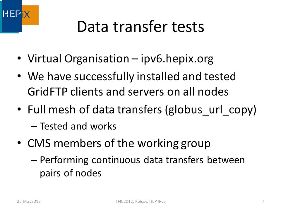 Data transfer tests Virtual Organisation – ipv6.hepix.org We have successfully installed and tested GridFTP clients and servers on all nodes Full mesh of data transfers (globus_url_copy) – Tested and works CMS members of the working group – Performing continuous data transfers between pairs of nodes 23 May2012TNC2012, Kelsey, HEP IPv67