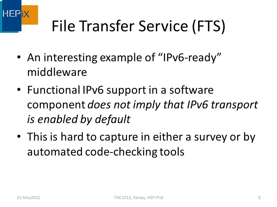 FTS (2) gSOAP supports IPv6 – on TCP since version 2.5 (2005) – on UDP since version 2.7.2 (still 2005) BUT compiled without the WITH_IPv6 flag Oracle IPv6-enabled from version 11g rel 2 – but FTS transfer agent libraries in EMI-1 still carry a hard dependency on Oracle V10 Transfer agents (Tomcat/Axis servlets) can be invoked on dual stack hosts and from dual stack clients – but 'urlcopy' agent still uses IPv4 for file transfer As in the globus-url-copy command, IPv6 resolution in the Globus FTP client needs to be explicitly enabled 23 May2012TNC2012, Kelsey, HEP IPv610