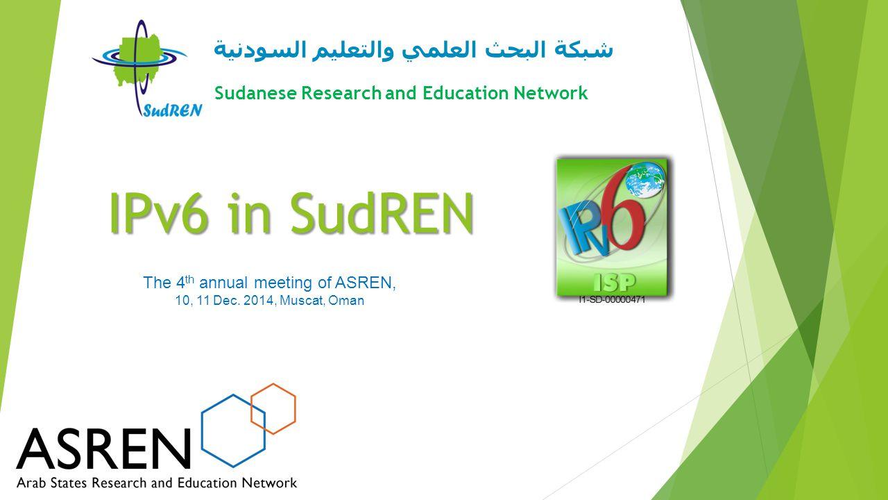 IPv6 in SudREN شبكة البحث العلمي والتعليم السودنية Sudanese Research and Education Network The 4 th annual meeting of ASREN, 10, 11 Dec. 2014, Muscat,