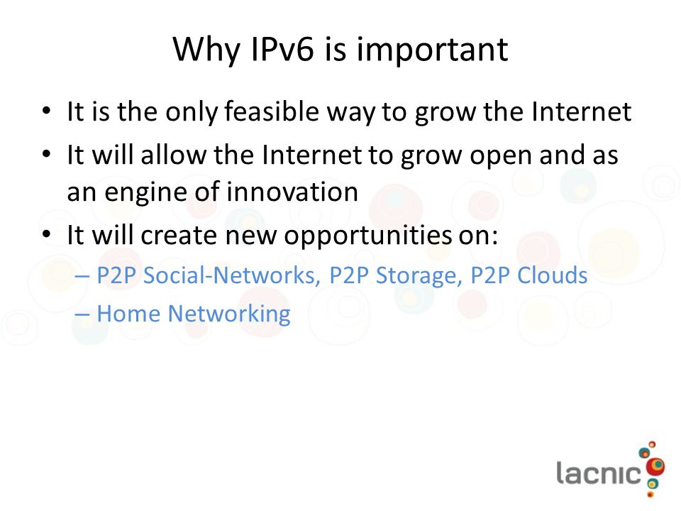 Why IPv6 is important It is the only feasible way to grow the Internet It will allow the Internet to grow open and as an engine of innovation It will