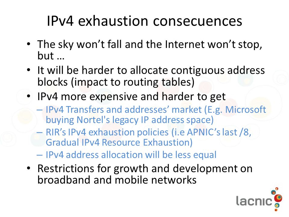 IPv4 exhaustion consecuences The sky won't fall and the Internet won't stop, but … It will be harder to allocate contiguous address blocks (impact to