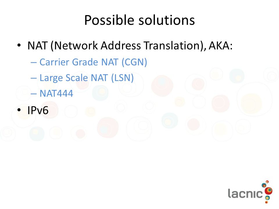 Possible solutions NAT (Network Address Translation), AKA: – Carrier Grade NAT (CGN) – Large Scale NAT (LSN) – NAT444 IPv6
