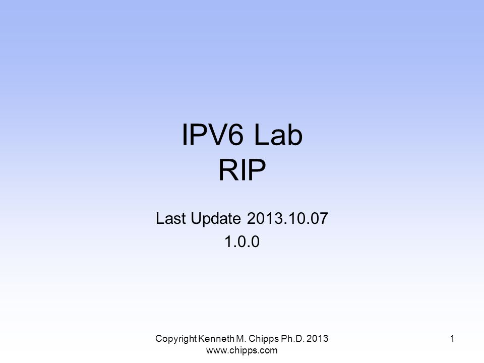 IPV6 Lab RIP Last Update 2013.10.07 1.0.0 Copyright Kenneth M. Chipps Ph.D. 2013 www.chipps.com 1