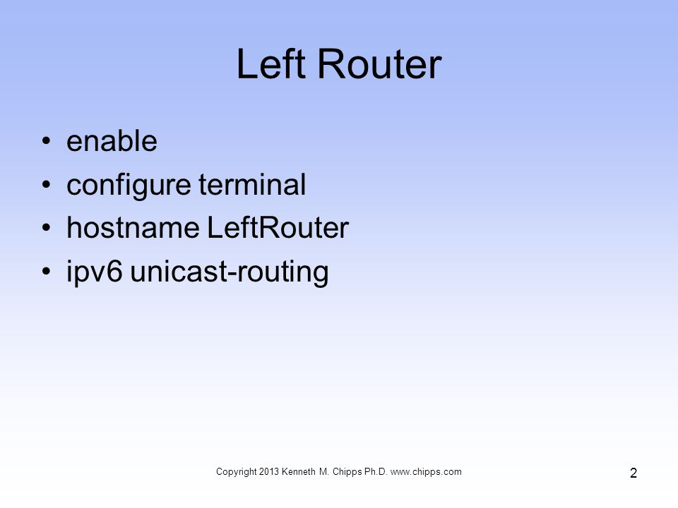 Left Router enable configure terminal hostname LeftRouter ipv6 unicast-routing Copyright 2013 Kenneth M.