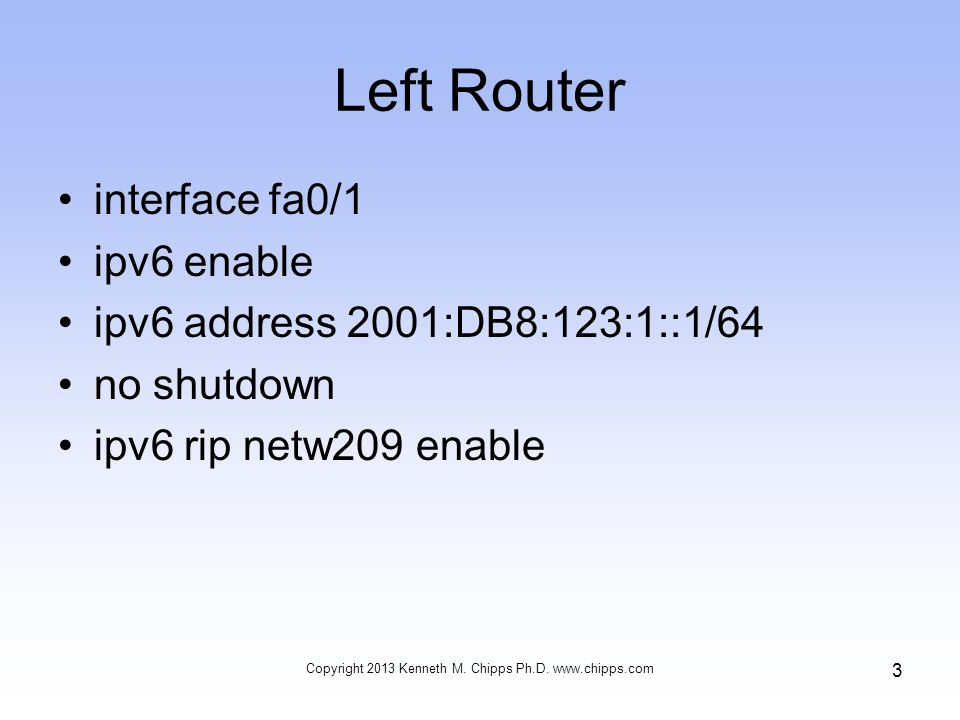 Left Router interface fa0/1 ipv6 enable ipv6 address 2001:DB8:123:1::1/64 no shutdown ipv6 rip netw209 enable Copyright 2013 Kenneth M.