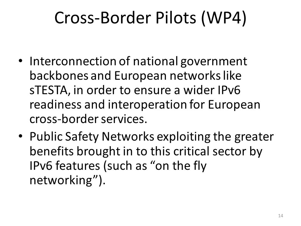 Cross-Border Pilots (WP4) Interconnection of national government backbones and European networks like sTESTA, in order to ensure a wider IPv6 readiness and interoperation for European cross-border services.