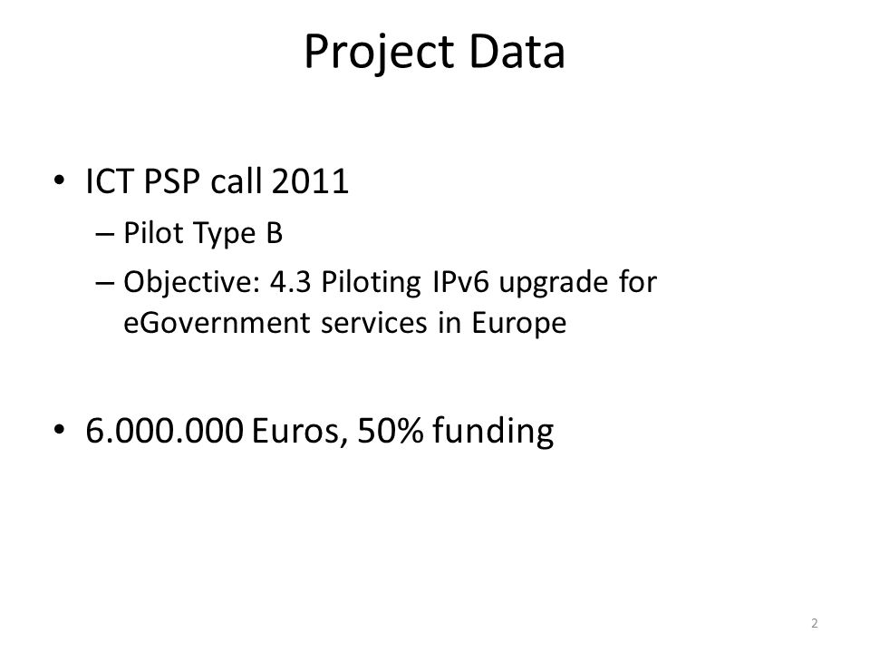 Project Data ICT PSP call 2011 – Pilot Type B – Objective: 4.3 Piloting IPv6 upgrade for eGovernment services in Europe 6.000.000 Euros, 50% funding 2