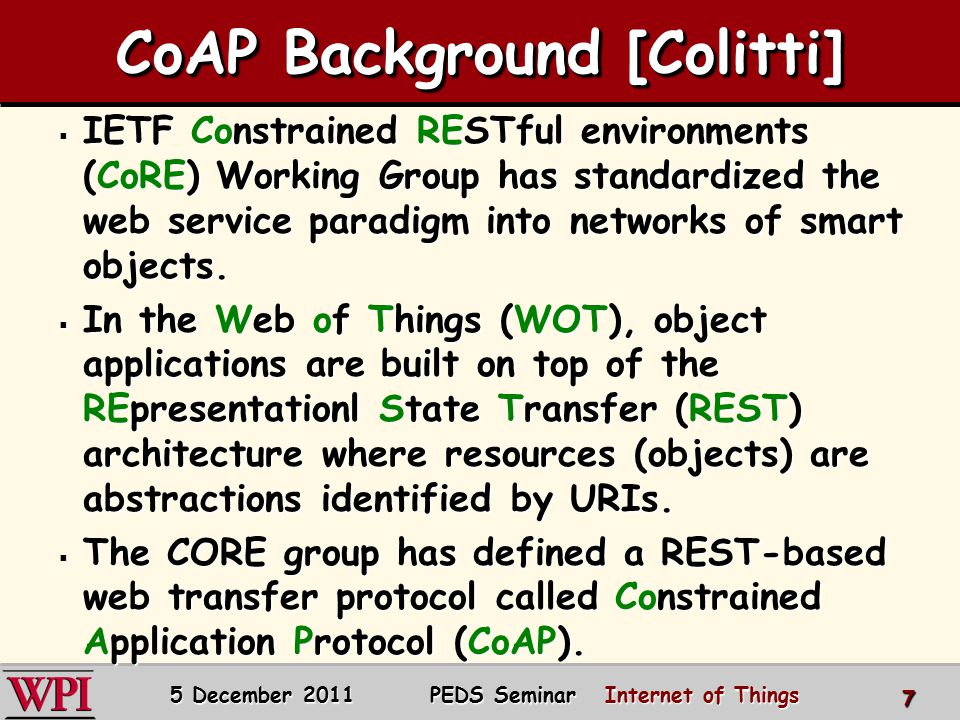 CoAP Background [Colitti]  IETF Constrained RESTful environments (CoRE) Working Group has standardized the web service paradigm into networks of smart objects.