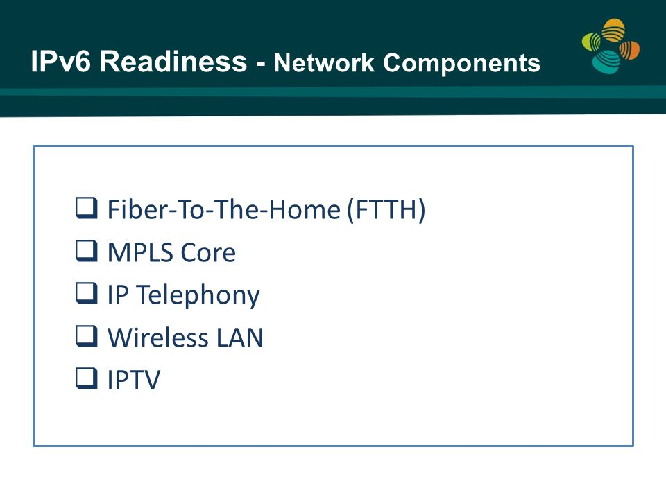  Fiber-To-The-Home (FTTH)  MPLS Core  IP Telephony  Wireless LAN  IPTV IPv6 Readiness - Network Components