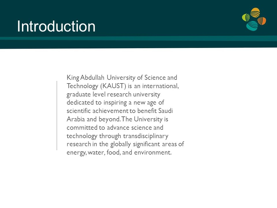 Introduction King Abdullah University of Science and Technology (KAUST) is an international, graduate level research university dedicated to inspiring