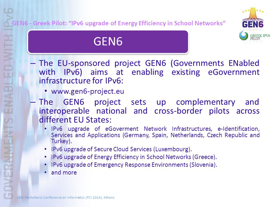 GEN6 - Greek Pilot: IPv6 upgrade of Energy Efficiency in School Networks GEN6 – The EU-sponsored project GEN6 (Governments ENabled with IPv6) aims at enabling existing eGovernment infrastructure for IPv6: www.gen6-project.eu – The GEN6 project sets up complementary and interoperable national and cross-border pilots across different EU States: IPv6 upgrade of eGoverment Network Infrastructures, e-Identification, Services and Applications (Germany, Spain, Netherlands, Czech Republic and Turkey).