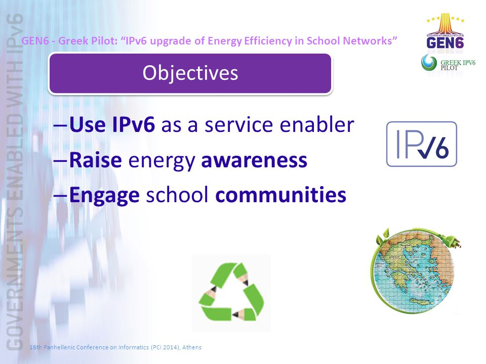 GEN6 - Greek Pilot: IPv6 upgrade of Energy Efficiency in School Networks Objectives – Use IPv6 as a service enabler – Raise energy awareness – Engage school communities 18th Panhellenic Conference on Informatics (PCI 2014), Athens