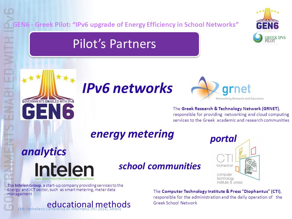 GEN6 - Greek Pilot: IPv6 upgrade of Energy Efficiency in School Networks Pilot's Partners IPv6 networks analytics portal The Computer Technology Institute & Press Diophantus (CTI), responsible for the administration and the daily operation of the Greek School Network energy metering school communities The Greek Research & Technology Network (GRNET), responsible for providing networking and cloud computing services to the Greek academic and research communities educational methods The Intelen Group, a start-up company providing services to the Energy and ICT sector, such as smart metering, meter data management 18th Panhellenic Conference on Informatics (PCI 2014), Athens