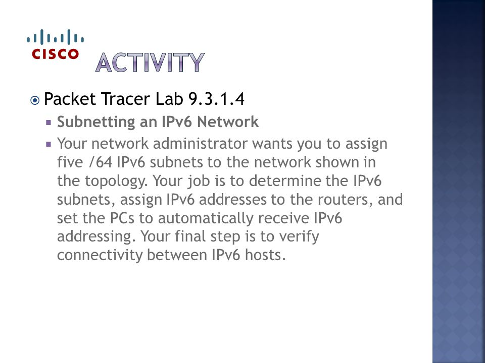  Packet Tracer Lab 9.3.1.4  Subnetting an IPv6 Network  Your network administrator wants you to assign five /64 IPv6 subnets to the network shown i