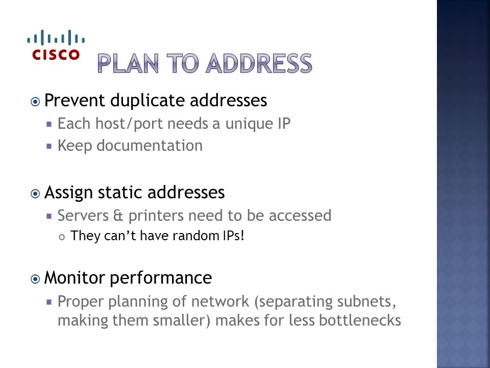  Prevent duplicate addresses  Each host/port needs a unique IP  Keep documentation  Assign static addresses  Servers & printers need to be access