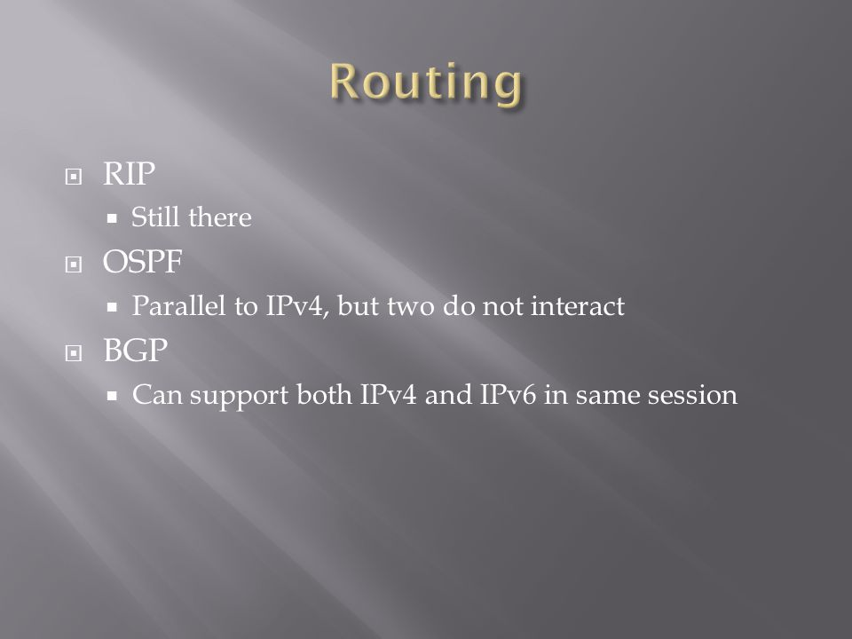  RIP  Still there  OSPF  Parallel to IPv4, but two do not interact  BGP  Can support both IPv4 and IPv6 in same session