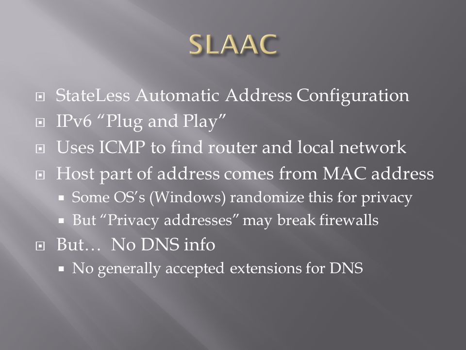  StateLess Automatic Address Configuration  IPv6 Plug and Play  Uses ICMP to find router and local network  Host part of address comes from MAC address  Some OS's (Windows) randomize this for privacy  But Privacy addresses may break firewalls  But… No DNS info  No generally accepted extensions for DNS