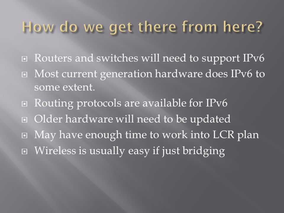  Routers and switches will need to support IPv6  Most current generation hardware does IPv6 to some extent.