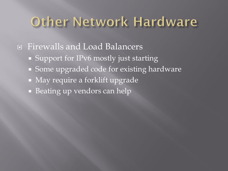 Firewalls and Load Balancers  Support for IPv6 mostly just starting  Some upgraded code for existing hardware  May require a forklift upgrade  Beating up vendors can help