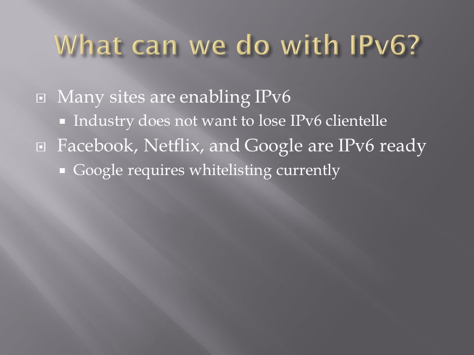  Many sites are enabling IPv6  Industry does not want to lose IPv6 clientelle  Facebook, Netflix, and Google are IPv6 ready  Google requires whitelisting currently