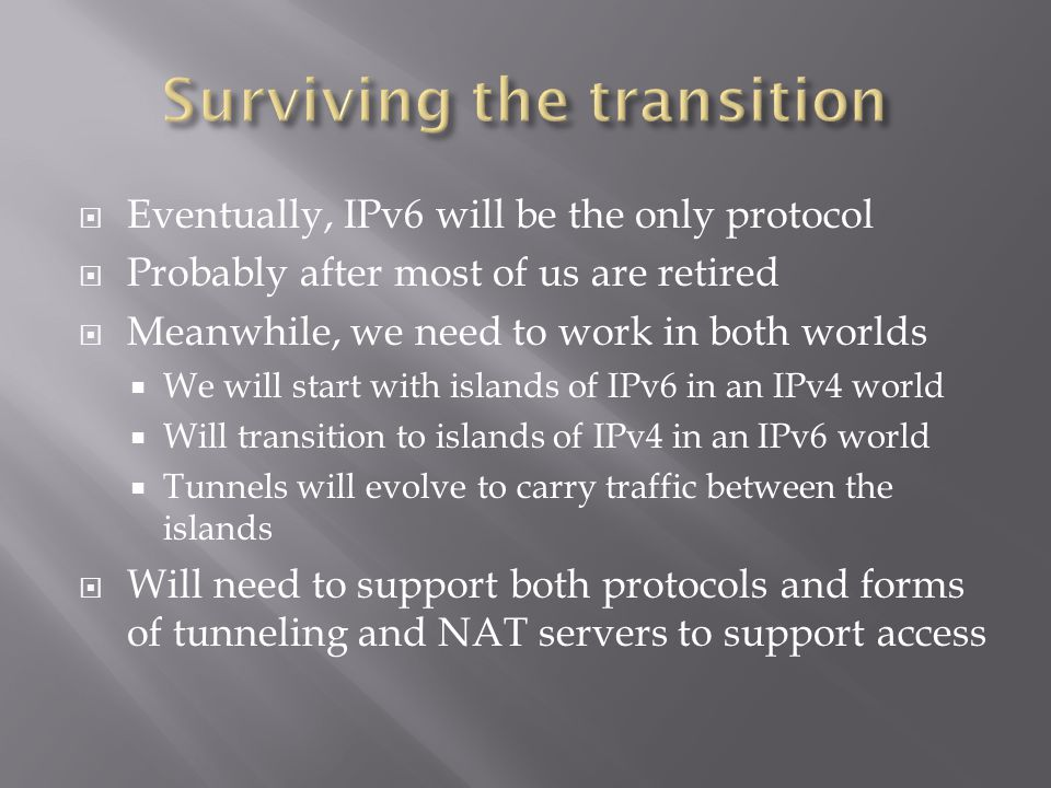  Eventually, IPv6 will be the only protocol  Probably after most of us are retired  Meanwhile, we need to work in both worlds  We will start with islands of IPv6 in an IPv4 world  Will transition to islands of IPv4 in an IPv6 world  Tunnels will evolve to carry traffic between the islands  Will need to support both protocols and forms of tunneling and NAT servers to support access