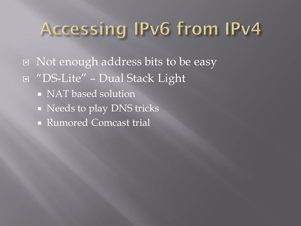  Not enough address bits to be easy  DS-Lite – Dual Stack Light  NAT based solution  Needs to play DNS tricks  Rumored Comcast trial