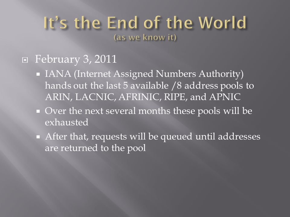  February 3, 2011  IANA (Internet Assigned Numbers Authority) hands out the last 5 available /8 address pools to ARIN, LACNIC, AFRINIC, RIPE, and APNIC  Over the next several months these pools will be exhausted  After that, requests will be queued until addresses are returned to the pool